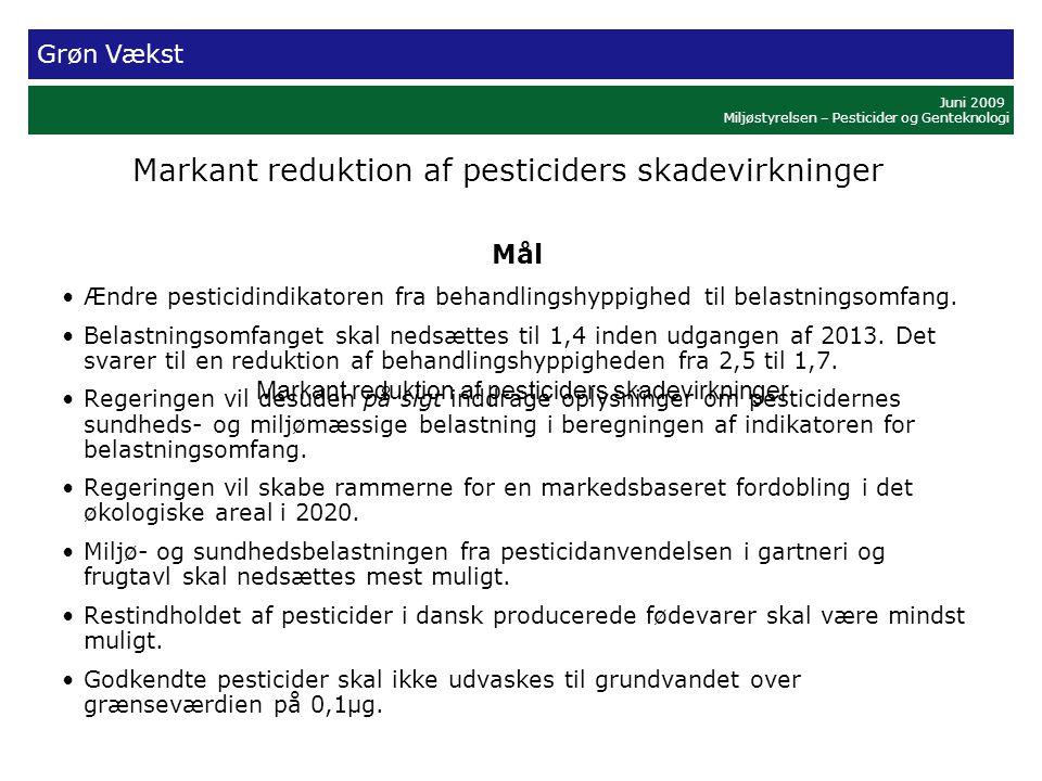 Grøn Vækst Juni 2009 Miljøstyrelsen – Pesticider og Genteknologi Markant reduktion af pesticiders skadevirkninger Mål •Ændre pesticidindikatoren fra behandlingshyppighed til belastningsomfang.