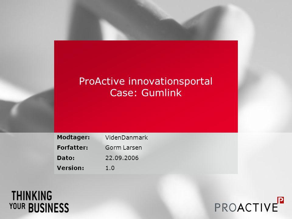 Modtager: Forfatter: Dato: Version: ProActive innovationsportal Case: Gumlink VidenDanmark Gorm Larsen 22.09.2006 1.0