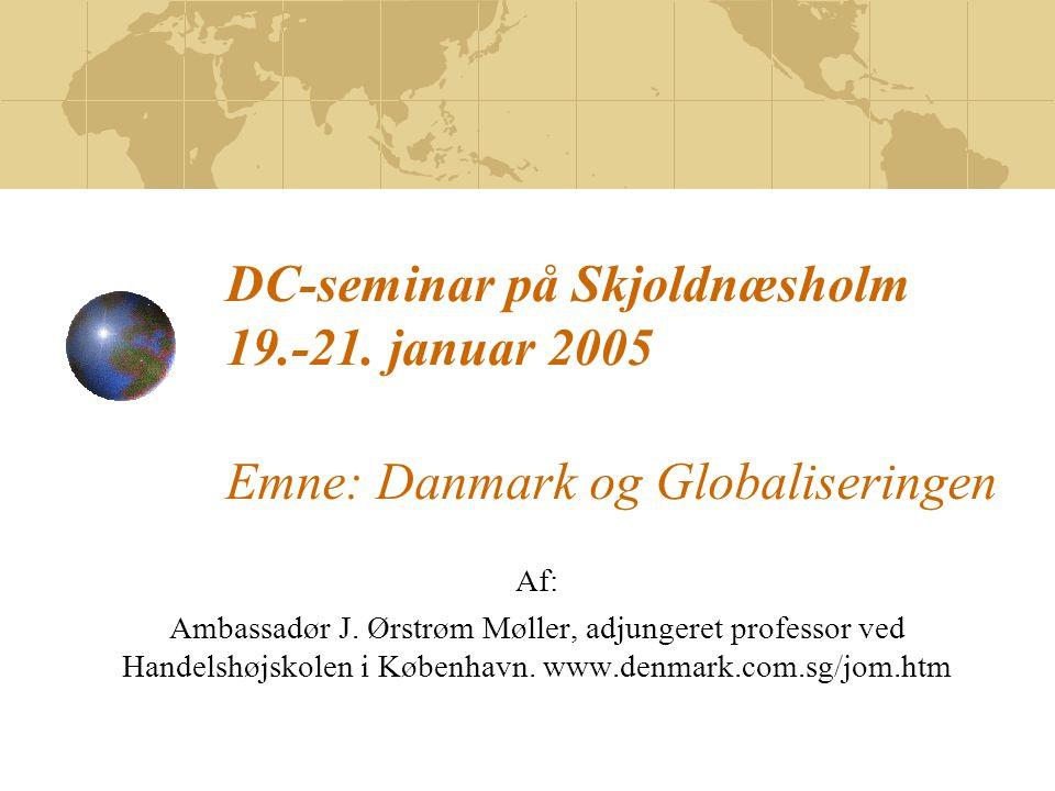 DC-seminar på Skjoldnæsholm 19.-21. januar 2005 Emne: Danmark og Globaliseringen Af: Ambassadør J.