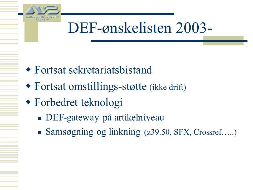 DEF-ønskelisten 2003-  Fortsat sekretariatsbistand  Fortsat omstillings-støtte (ikke drift)  Forbedret teknologi  DEF-gateway på artikelniveau  Samsøgning og linkning (z39.50, SFX, Crossref…..)