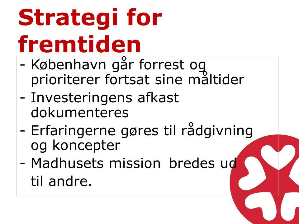 Strategi for fremtiden -København går forrest og prioriterer fortsat sine måltider -Investeringens afkast dokumenteres -Erfaringerne gøres til rådgivning og koncepter -Madhusets mission bredes ud til andre.
