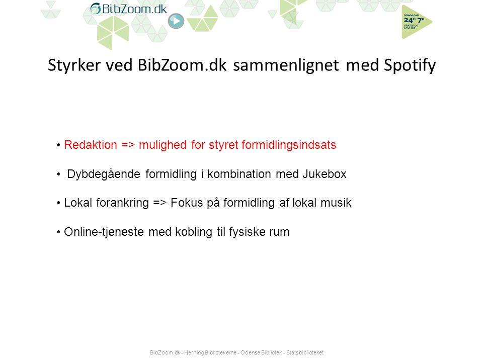 Styrker ved BibZoom.dk sammenlignet med Spotify BibZoom.dk - Herning Bibliotekerne - Odense Bibliotek - Statsbiblioteket • Redaktion => mulighed for styret formidlingsindsats • Dybdegående formidling i kombination med Jukebox • Lokal forankring => Fokus på formidling af lokal musik • Online-tjeneste med kobling til fysiske rum