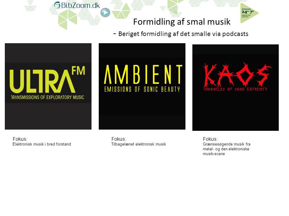 Formidling af smal musik - Beriget formidling af det smalle via podcasts Fokus: Elektronisk musik i bred forstand Fokus: Tilbagelænet elektronisk musik Fokus: Grænsesøgende musik fra metal- og den elektroniske musik-scene