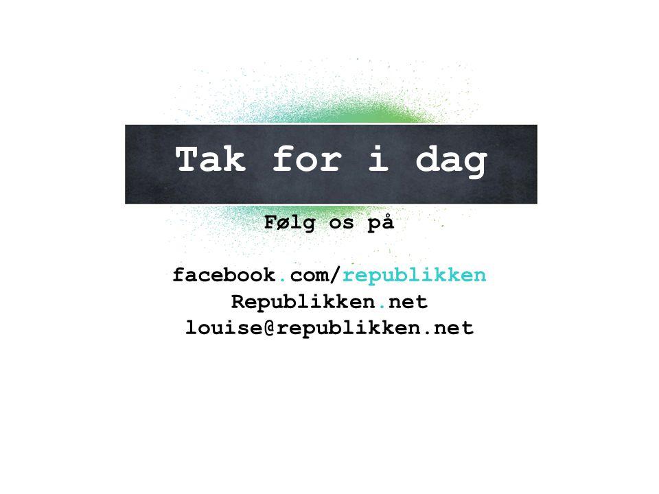 Tak for i dag Følg os på facebook.com/republikken Republikken.net louise@republikken.net