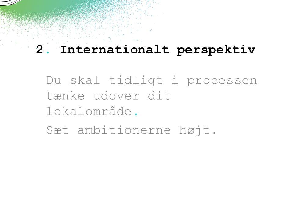 2. Internationalt perspektiv Du skal tidligt i processen tænke udover dit lokalområde.
