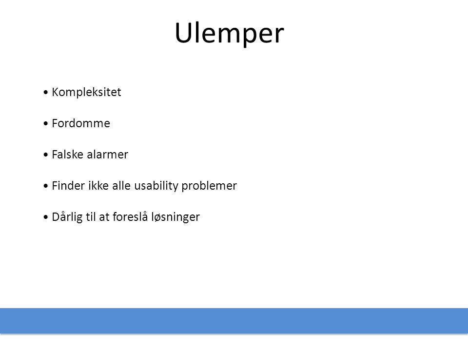 Ulemper • Kompleksitet • Fordomme • Falske alarmer • Finder ikke alle usability problemer • Dårlig til at foreslå løsninger