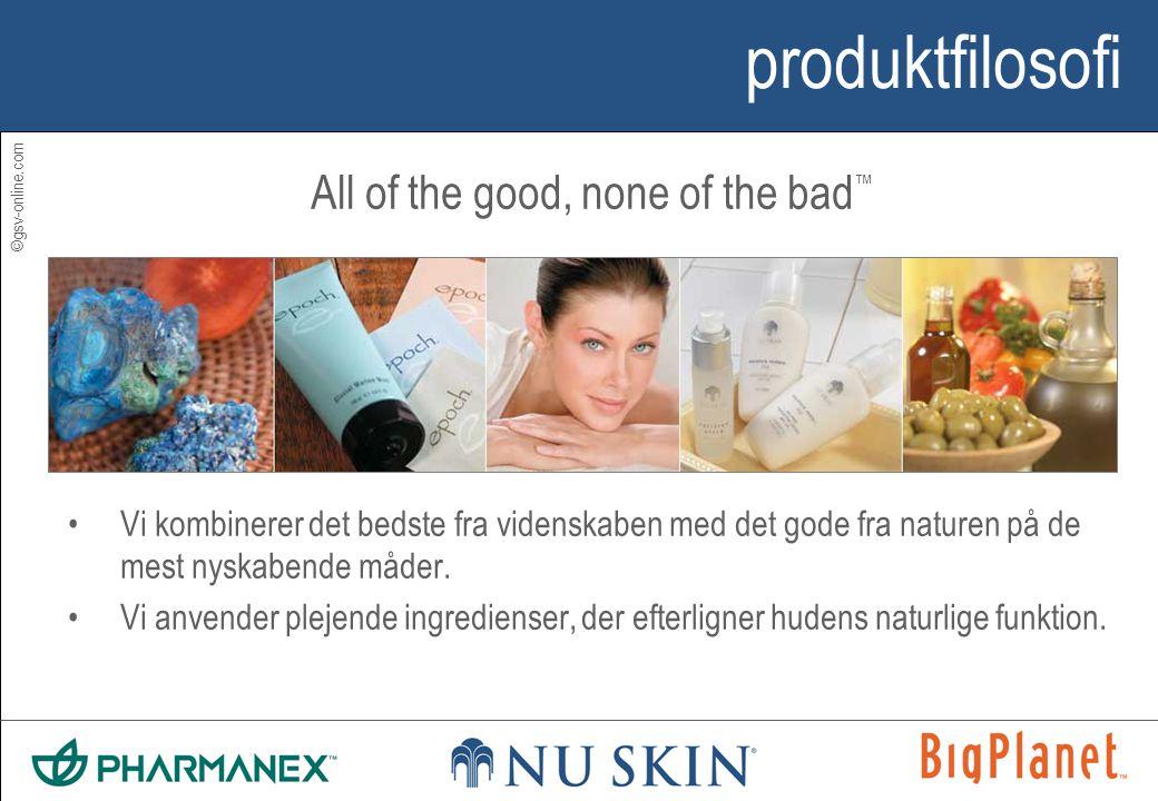 ©gsv-online.com produktfilosofi All of the good, none of the bad ™ •Vi kombinerer det bedste fra videnskaben med det gode fra naturen på de mest nyskabende måder.