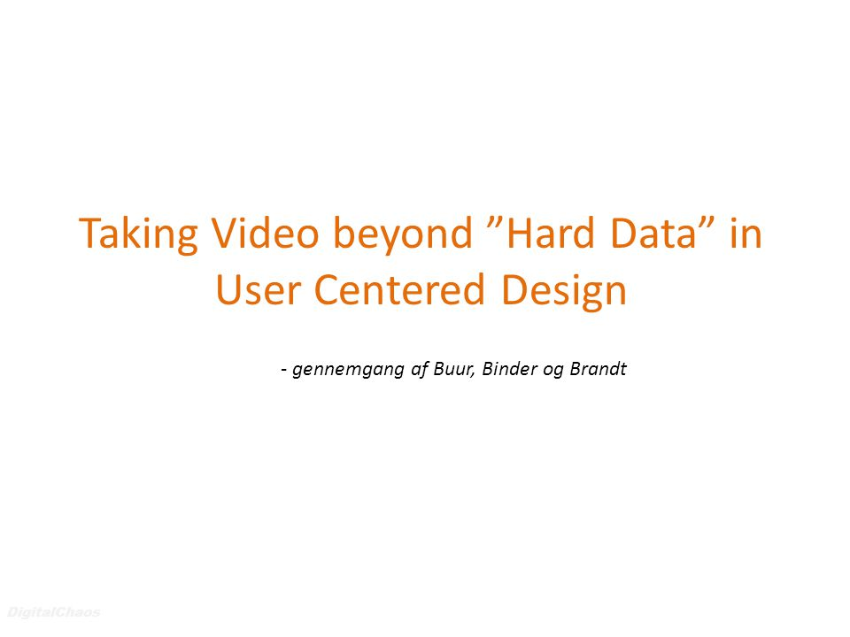 DigitalChaos Taking Video beyond Hard Data in User Centered Design - gennemgang af Buur, Binder og Brandt