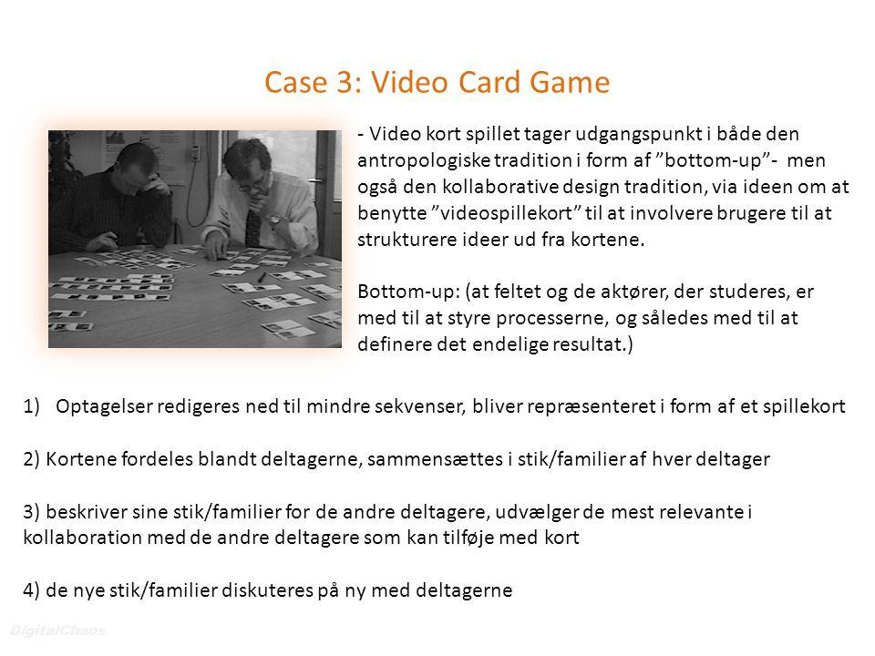 Case 3: Video Card Game DigitalChaos 1)Optagelser redigeres ned til mindre sekvenser, bliver repræsenteret i form af et spillekort 2) Kortene fordeles blandt deltagerne, sammensættes i stik/familier af hver deltager 3) beskriver sine stik/familier for de andre deltagere, udvælger de mest relevante i kollaboration med de andre deltagere som kan tilføje med kort 4) de nye stik/familier diskuteres på ny med deltagerne - Video kort spillet tager udgangspunkt i både den antropologiske tradition i form af bottom-up - men også den kollaborative design tradition, via ideen om at benytte videospillekort til at involvere brugere til at strukturere ideer ud fra kortene.