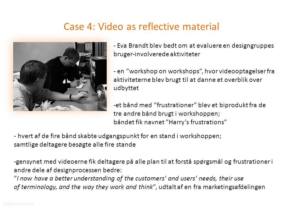 Case 4: Video as reflective material DigitalChaos - Eva Brandt blev bedt om at evaluere en designgruppes bruger-involverede aktiviteter - en workshop on workshops , hvor videooptagelser fra aktiviteterne blev brugt til at danne et overblik over udbyttet -et bånd med frustrationer blev et biprodukt fra de tre andre bånd brugt i workshoppen; båndet fik navnet Harry's frustrations - hvert af de fire bånd skabte udgangspunkt for en stand i workshoppen; samtlige deltagere besøgte alle fire stande -gensynet med videoerne fik deltagere på alle plan til at forstå spørgsmål og frustrationer i andre dele af designprocessen bedre: I now have a better understanding of the customers' and users' needs, their use of terminology, and the way they work and think , udtalt af en fra marketingsafdelingen