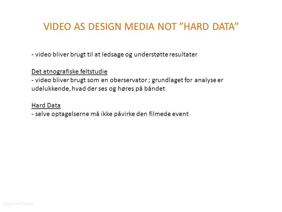 VIDEO AS DESIGN MEDIA NOT HARD DATA DigitalChaos - video bliver brugt til at ledsage og understøtte resultater Det etnografiske feltstudie - video bliver brugt som en oberservator ; grundlaget for analyse er udelukkende, hvad der ses og høres på båndet Hard Data - selve optagelserne må ikke påvirke den filmede event