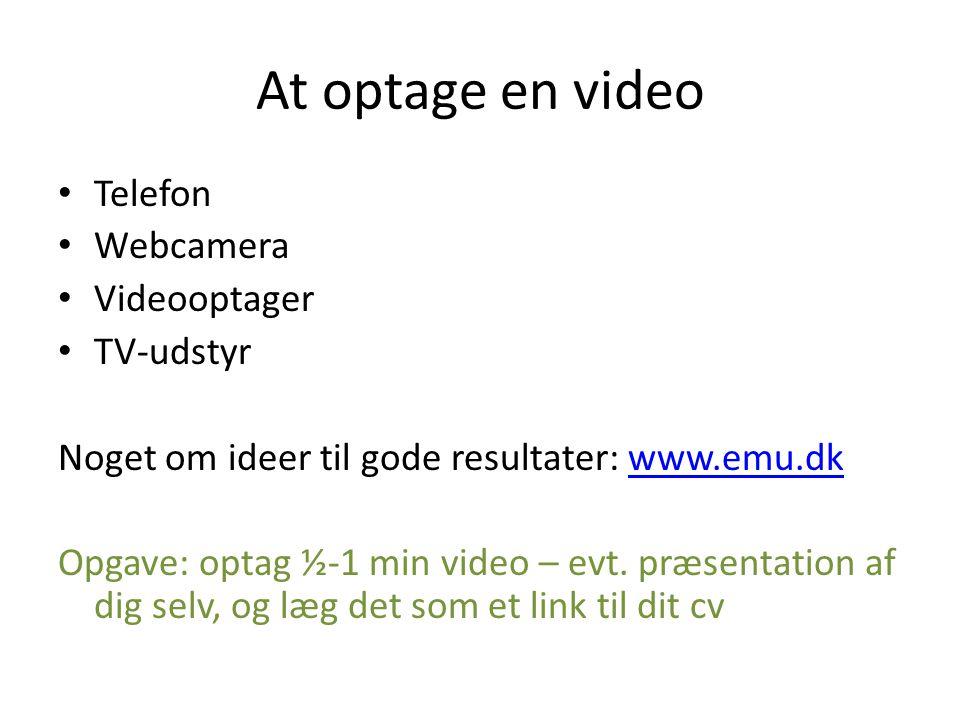 At optage en video • Telefon • Webcamera • Videooptager • TV-udstyr Noget om ideer til gode resultater: www.emu.dkwww.emu.dk Opgave: optag ½-1 min video – evt.