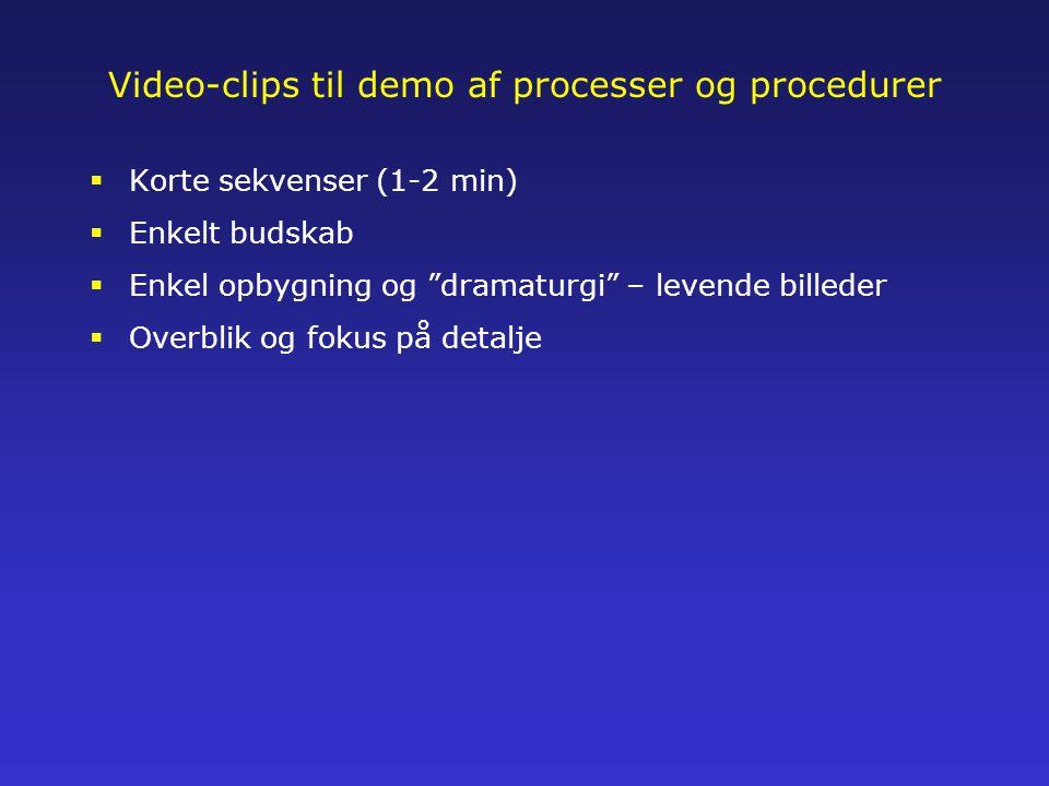Video-clips til demo af processer og procedurer  Korte sekvenser (1-2 min)  Enkelt budskab  Enkel opbygning og dramaturgi – levende billeder  Overblik og fokus på detalje