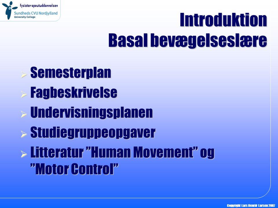 fysioterapeutuddannelsen Copyright Lars Henrik Larsen 2007  Semesterplan  Fagbeskrivelse  Undervisningsplanen  Studiegruppeopgaver  Litteratur Human Movement og Motor Control Introduktion Basal bevægelseslære