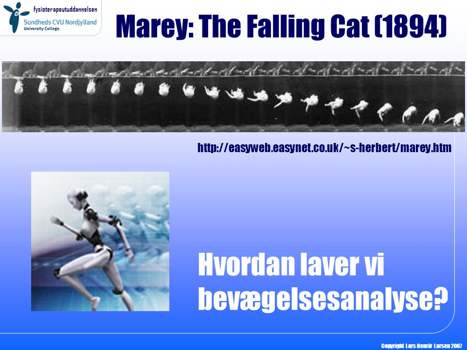 fysioterapeutuddannelsen Copyright Lars Henrik Larsen 2007 Marey: The Falling Cat (1894) http://easyweb.easynet.co.uk/~s-herbert/marey.htm Hvordan laver vi bevægelsesanalyse?