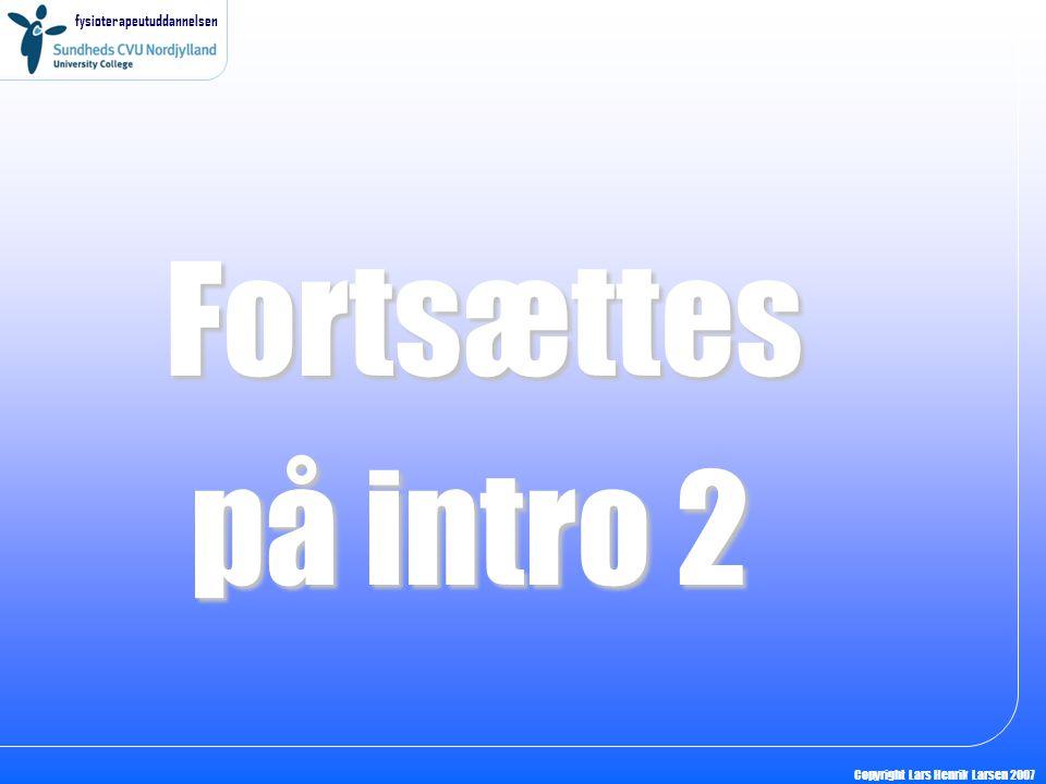 fysioterapeutuddannelsen Copyright Lars Henrik Larsen 2007 Fortsættes på intro 2 på intro 2