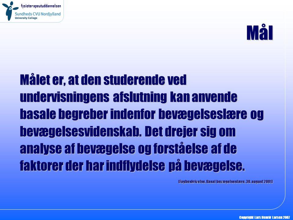 fysioterapeutuddannelsen Copyright Lars Henrik Larsen 2007 Mål Målet er, at den studerende ved undervisningens afslutning kan anvende basale begreber indenfor bevægelseslære og bevægelsesvidenskab.