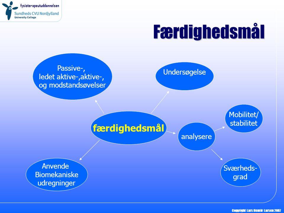 fysioterapeutuddannelsen Copyright Lars Henrik Larsen 2007 Færdighedsmål færdighedsmål Passive-, ledet aktive-,aktive-, og modstandsøvelser Undersøgelse analysere Anvende Biomekaniske udregninger Mobilitet/ stabilitet Sværheds- grad