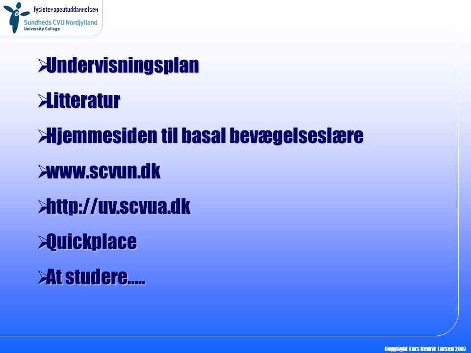 fysioterapeutuddannelsen Copyright Lars Henrik Larsen 2007  Undervisningsplan  Litteratur  Hjemmesiden til basal bevægelseslære  www.scvun.dk  http://uv.scvua.dk  Quickplace  At studere…..
