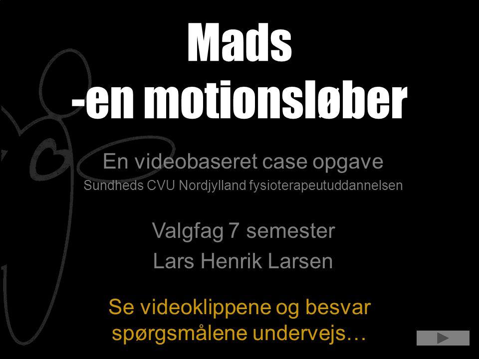 Se videoklippene og besvar spørgsmålene undervejs… Mads -en motionsløber En videobaseret case opgave Sundheds CVU Nordjylland fysioterapeutuddannelsen Valgfag 7 semester Lars Henrik Larsen