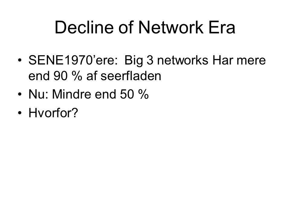 Decline of Network Era •SENE1970'ere: Big 3 networks Har mere end 90 % af seerfladen •Nu: Mindre end 50 % •Hvorfor