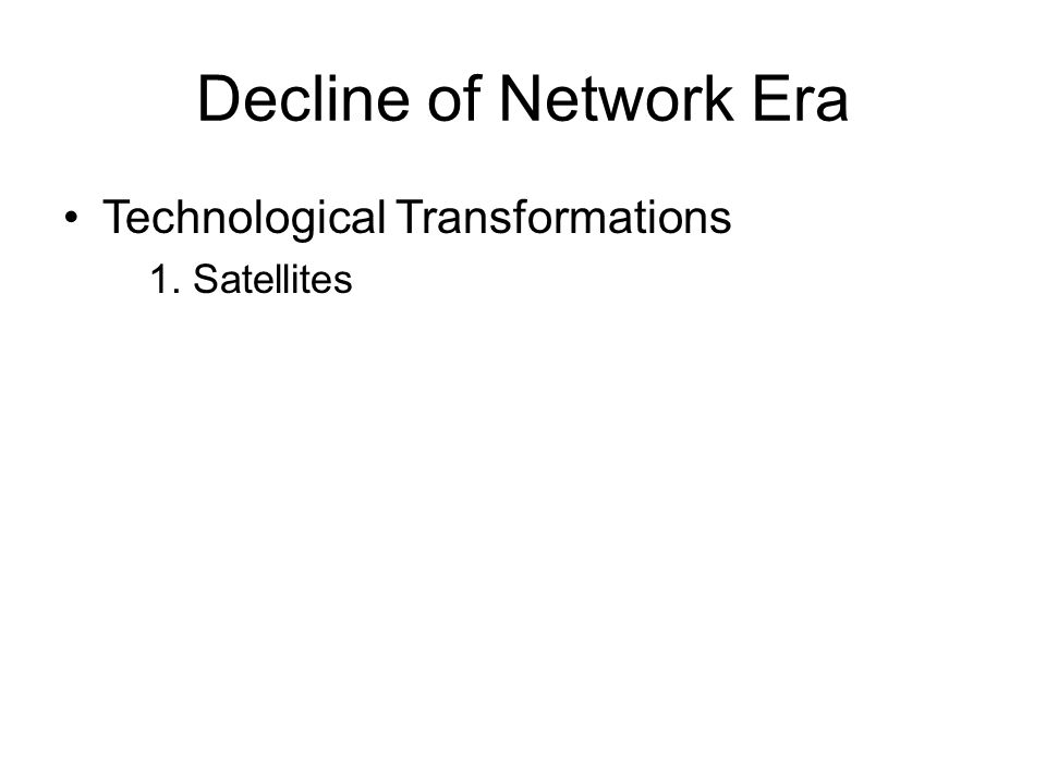 Decline of Network Era •Technological Transformations 1. Satellites