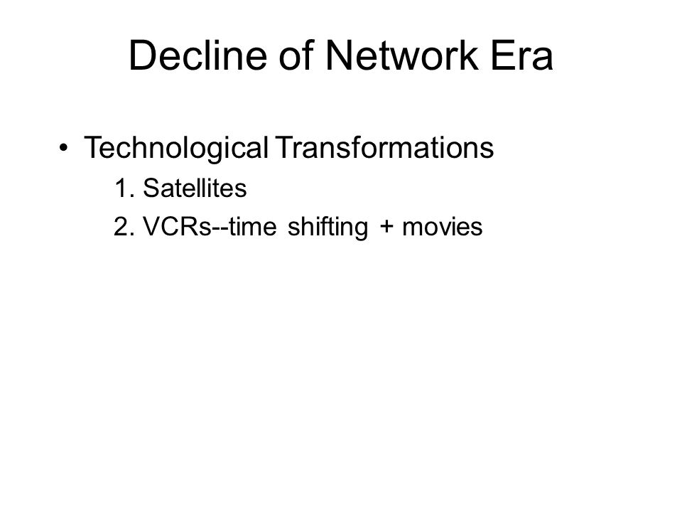 Decline of Network Era •Technological Transformations 1. Satellites 2. VCRs--time shifting + movies