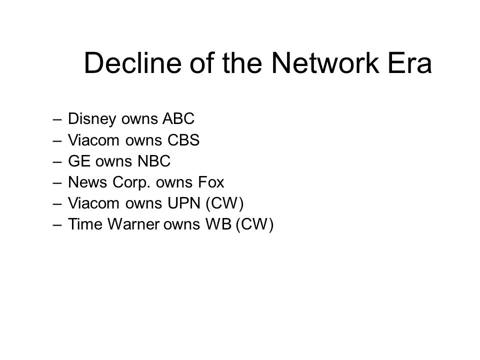 Decline of the Network Era –Disney owns ABC –Viacom owns CBS –GE owns NBC –News Corp.