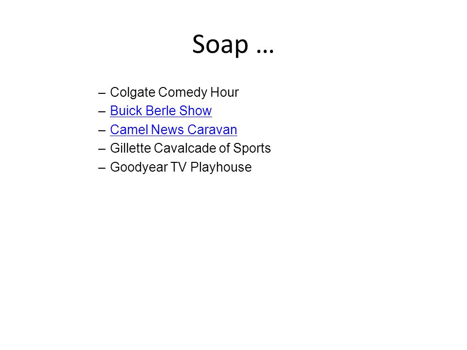 Soap … –Colgate Comedy Hour –Buick Berle ShowBuick Berle Show –Camel News CaravanCamel News Caravan –Gillette Cavalcade of Sports –Goodyear TV Playhouse