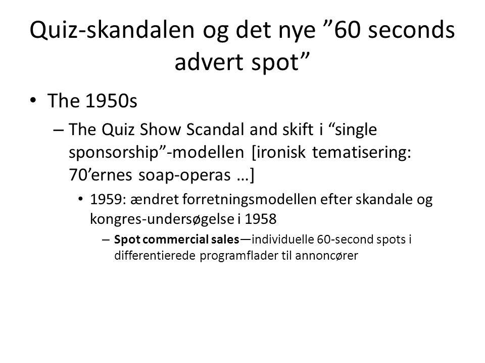 Quiz-skandalen og det nye 60 seconds advert spot • The 1950s – The Quiz Show Scandal and skift i single sponsorship -modellen [ironisk tematisering: 70'ernes soap-operas …] • 1959: ændret forretningsmodellen efter skandale og kongres-undersøgelse i 1958 – Spot commercial sales—individuelle 60-second spots i differentierede programflader til annoncører
