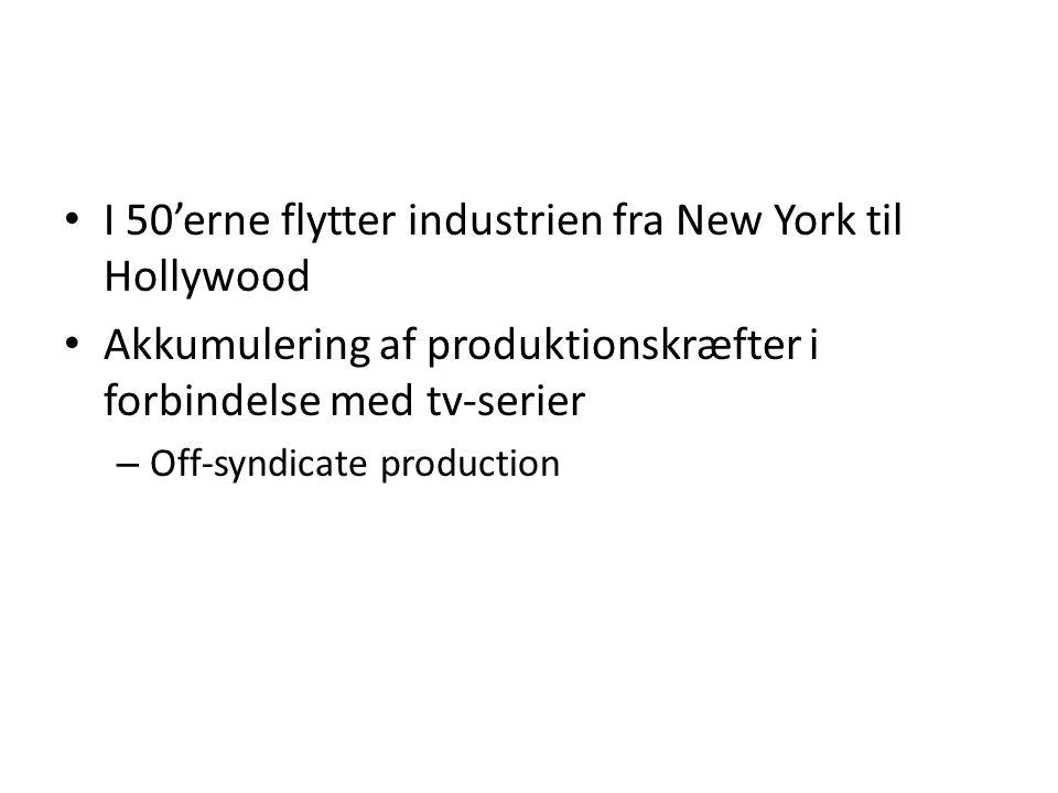 • I 50'erne flytter industrien fra New York til Hollywood • Akkumulering af produktionskræfter i forbindelse med tv-serier – Off-syndicate production