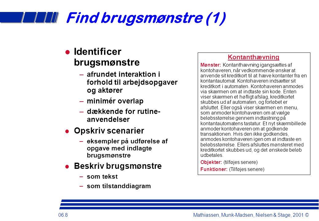 06.8 Mathiassen, Munk-Madsen, Nielsen & Stage, 2001 © Find brugsmønstre (1)  Identificer brugsmønstre –afrundet interaktion i forhold til arbejdsopgaver og aktører –minimér overlap –dækkende for rutine- anvendelser  Opskriv scenarier –eksempler på udførelse af opgave med indlagte brugsmønstre  Beskriv brugsmønstre –som tekst –som tilstanddiagram Kontanthævning Mønster: Kontanthævning igangsættes af kontohaveren, når vedkommende ønsker at anvende sit kreditkort til at hæve kontanter fra en kontantautomat.