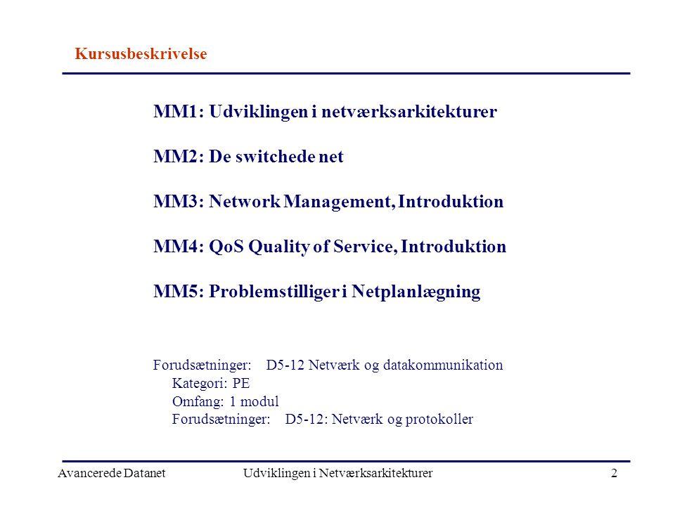 Avancerede DatanetUdviklingen i Netværksarkitekturer2 MM1: Udviklingen i netværksarkitekturer MM2: De switchede net MM3: Network Management, Introduktion MM4: QoS Quality of Service, Introduktion MM5: Problemstilliger i Netplanlægning Forudsætninger: D5-12 Netværk og datakommunikation Kategori: PE Omfang: 1 modul Forudsætninger: D5-12: Netværk og protokoller Kursusbeskrivelse