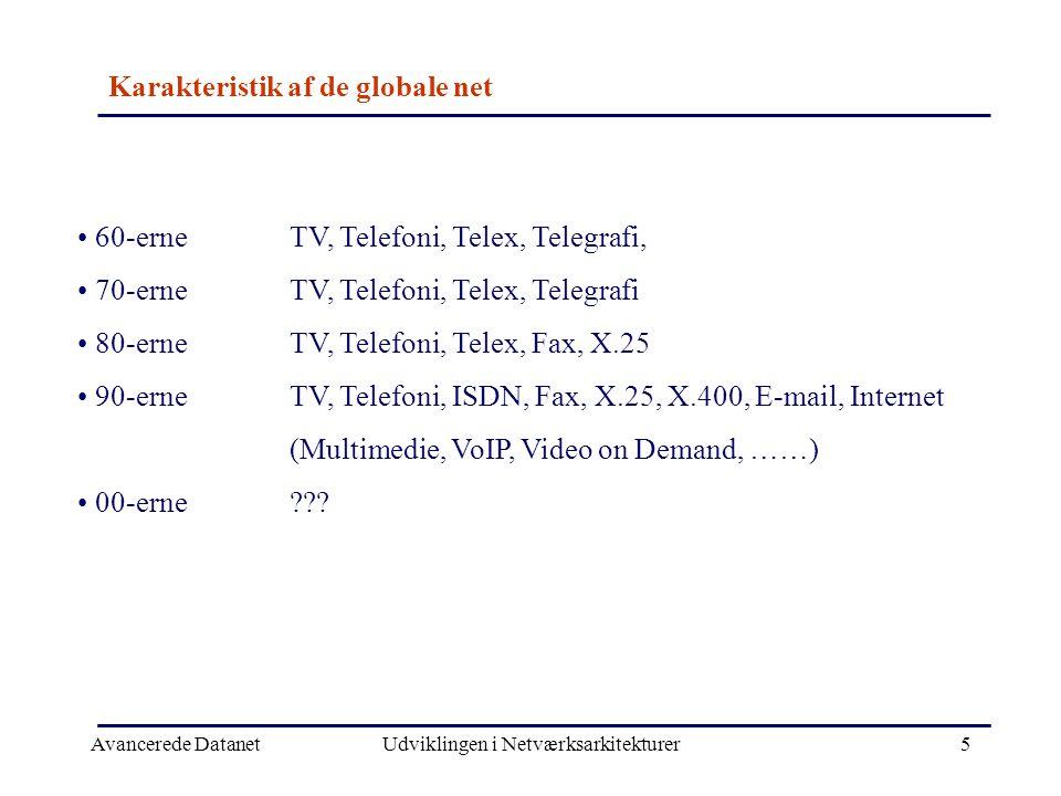 Avancerede DatanetUdviklingen i Netværksarkitekturer5 Karakteristik af de globale net • 60-erneTV, Telefoni, Telex, Telegrafi, • 70-erneTV, Telefoni, Telex, Telegrafi • 80-erneTV, Telefoni, Telex, Fax, X.25 • 90-erneTV, Telefoni, ISDN, Fax, X.25, X.400, E-mail, Internet (Multimedie, VoIP, Video on Demand, ……) • 00-erne