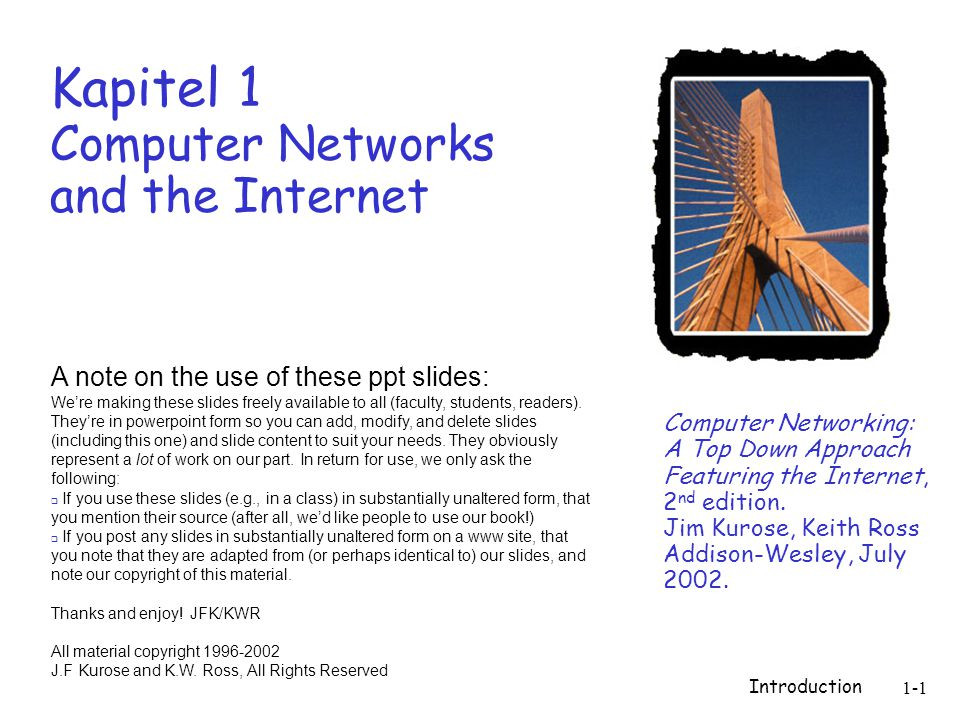 Introduction 1-1 Kapitel 1 Computer Networks and the Internet Computer Networking: A Top Down Approach Featuring the Internet, 2 nd edition.
