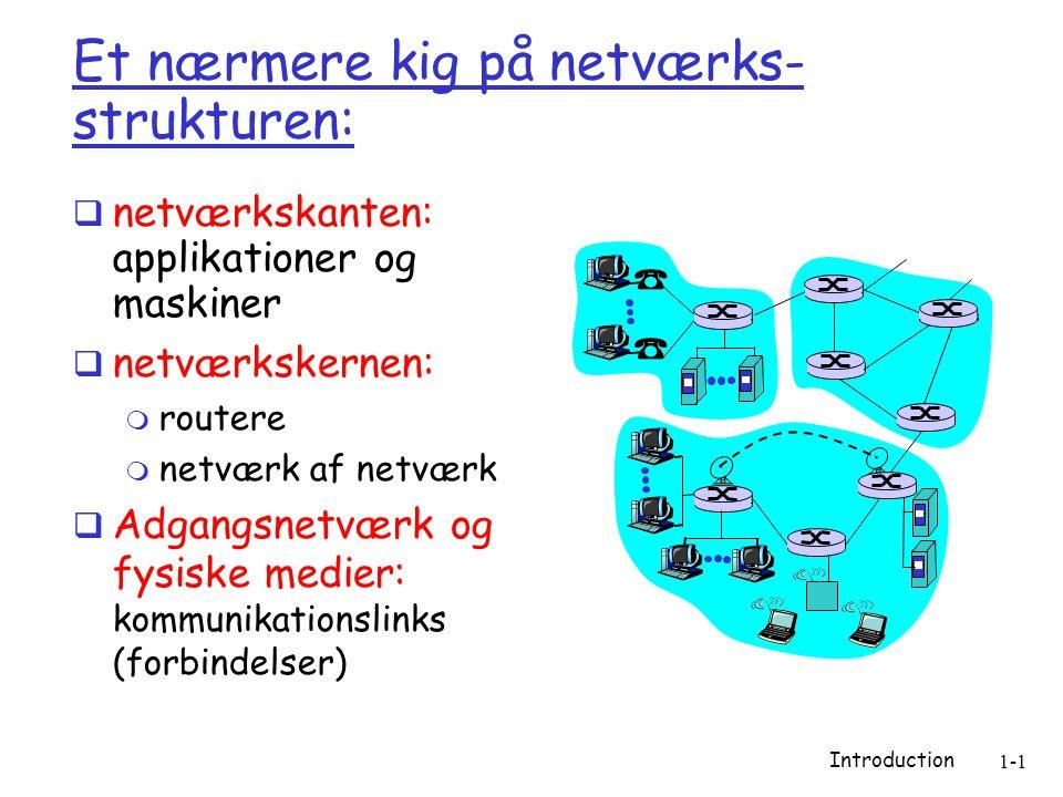 Introduction 1-1 Et nærmere kig på netværks- strukturen:  netværkskanten: applikationer og maskiner  netværkskernen:  routere  netværk af netværk  Adgangsnetværk og fysiske medier: kommunikationslinks (forbindelser)