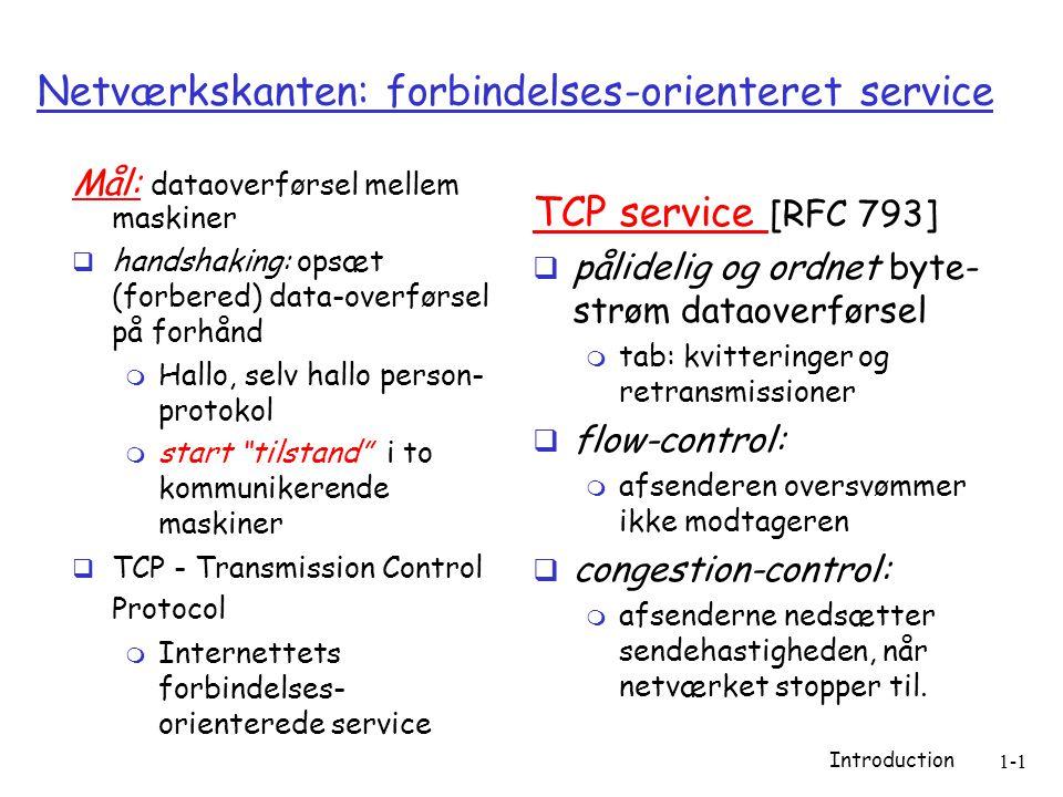 Introduction 1-1 Netværkskanten: forbindelses-orienteret service Mål: dataoverførsel mellem maskiner  handshaking: opsæt (forbered) data-overførsel på forhånd  Hallo, selv hallo person- protokol  start tilstand i to kommunikerende maskiner  TCP - Transmission Control Protocol  Internettets forbindelses- orienterede service TCP service [RFC 793]  pålidelig og ordnet byte- strøm dataoverførsel  tab: kvitteringer og retransmissioner  flow-control:  afsenderen oversvømmer ikke modtageren  congestion-control:  afsenderne nedsætter sendehastigheden, når netværket stopper til.