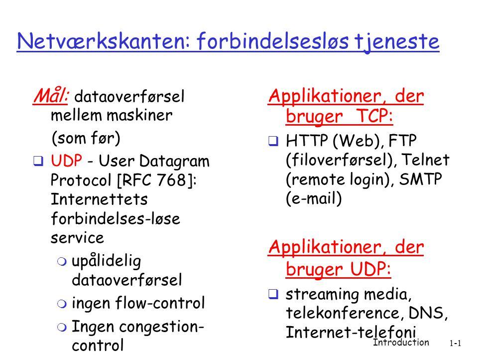 Introduction 1-1 Netværkskanten: forbindelsesløs tjeneste Mål: dataoverførsel mellem maskiner (som før)  UDP - User Datagram Protocol [RFC 768]: Internettets forbindelses-løse service  upålidelig dataoverførsel  ingen flow-control  Ingen congestion- control Applikationer, der bruger TCP:  HTTP (Web), FTP (filoverførsel), Telnet (remote login), SMTP (e-mail) Applikationer, der bruger UDP:  streaming media, telekonference, DNS, Internet-telefoni