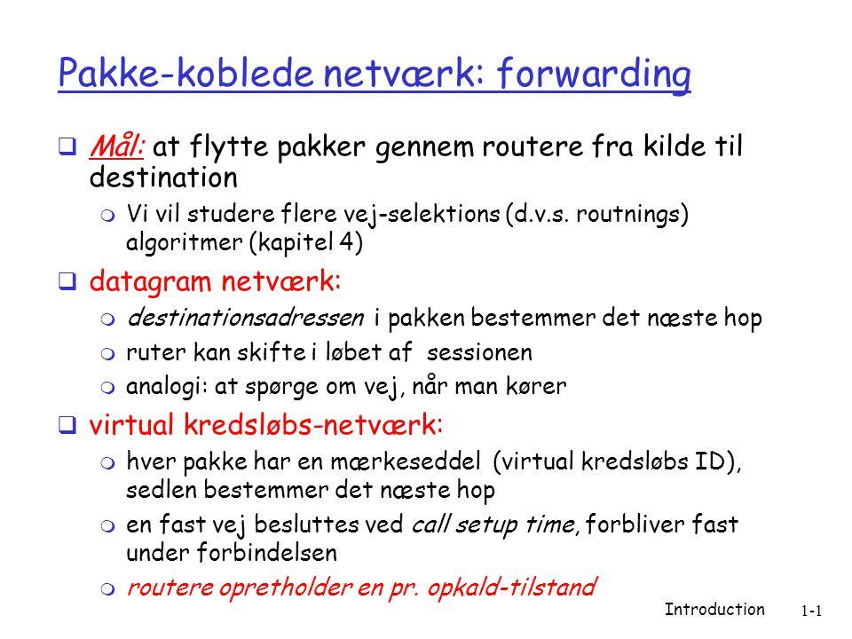 Introduction 1-1 Pakke-koblede netværk: forwarding  Mål: at flytte pakker gennem routere fra kilde til destination  Vi vil studere flere vej-selektions (d.v.s.