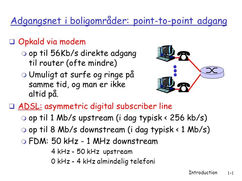Introduction 1-1 Adgangsnet i boligområder: point-to-point adgang  Opkald via modem  op til 56Kb/s direkte adgang til router (ofte mindre)  Umuligt at surfe og ringe på samme tid, og man er ikke altid på.