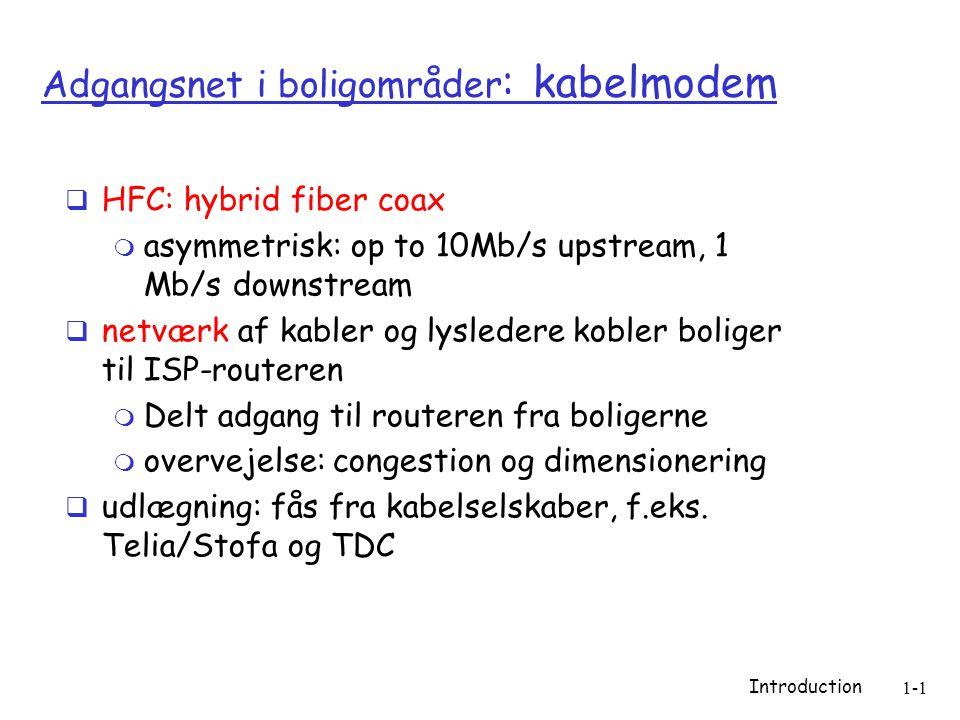 Introduction 1-1 Adgangsnet i boligområder : kabelmodem  HFC: hybrid fiber coax  asymmetrisk: op to 10Mb/s upstream, 1 Mb/s downstream  netværk af kabler og lysledere kobler boliger til ISP-routeren  Delt adgang til routeren fra boligerne  overvejelse: congestion og dimensionering  udlægning: fås fra kabelselskaber, f.eks.
