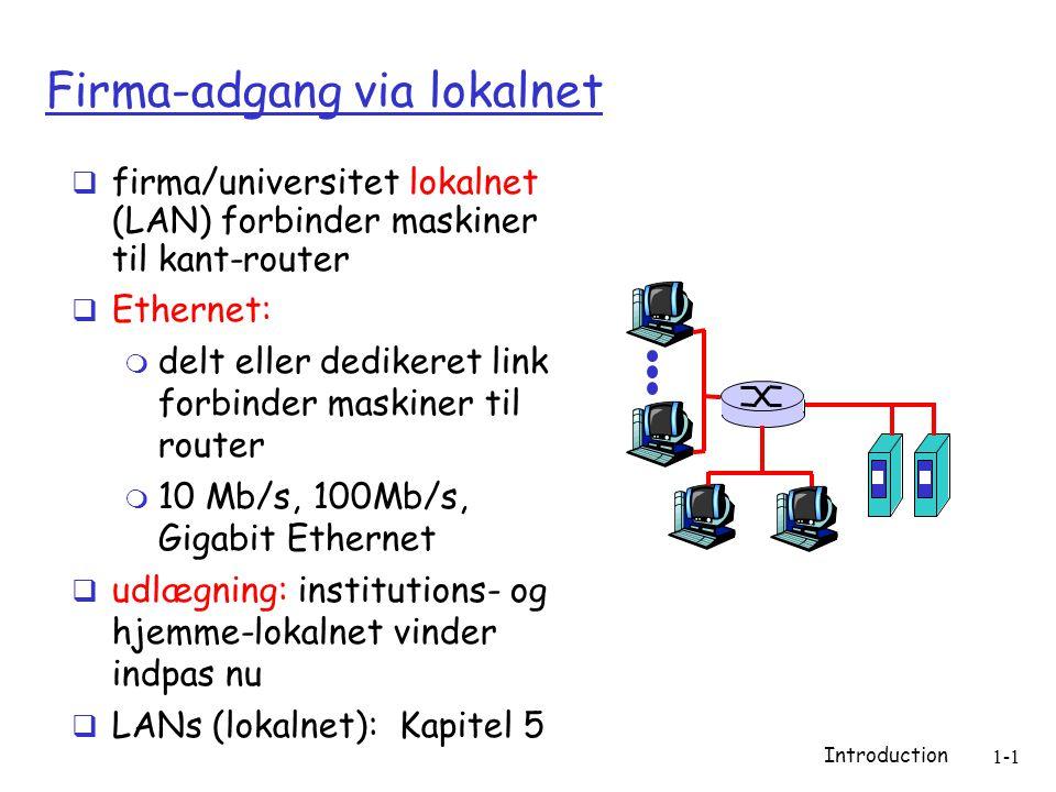 Introduction 1-1 Firma-adgang via lokalnet  firma/universitet lokalnet (LAN) forbinder maskiner til kant-router  Ethernet:  delt eller dedikeret link forbinder maskiner til router  10 Mb/s, 100Mb/s, Gigabit Ethernet  udlægning: institutions- og hjemme-lokalnet vinder indpas nu  LANs (lokalnet): Kapitel 5