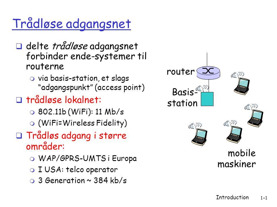 Introduction 1-1 Trådløse adgangsnet  delte trådløse adgangsnet forbinder ende-systemer til routerne  via basis-station, et slags adgangspunkt (access point)  trådløse lokalnet:  802.11b (WiFi): 11 Mb/s  (WiFi=Wireless Fidelity)  Trådløs adgang i større områder:  WAP/GPRS-UMTS i Europa  I USA: telco operator  3 Generation ~ 384 kb/s Basis- station mobile maskiner router