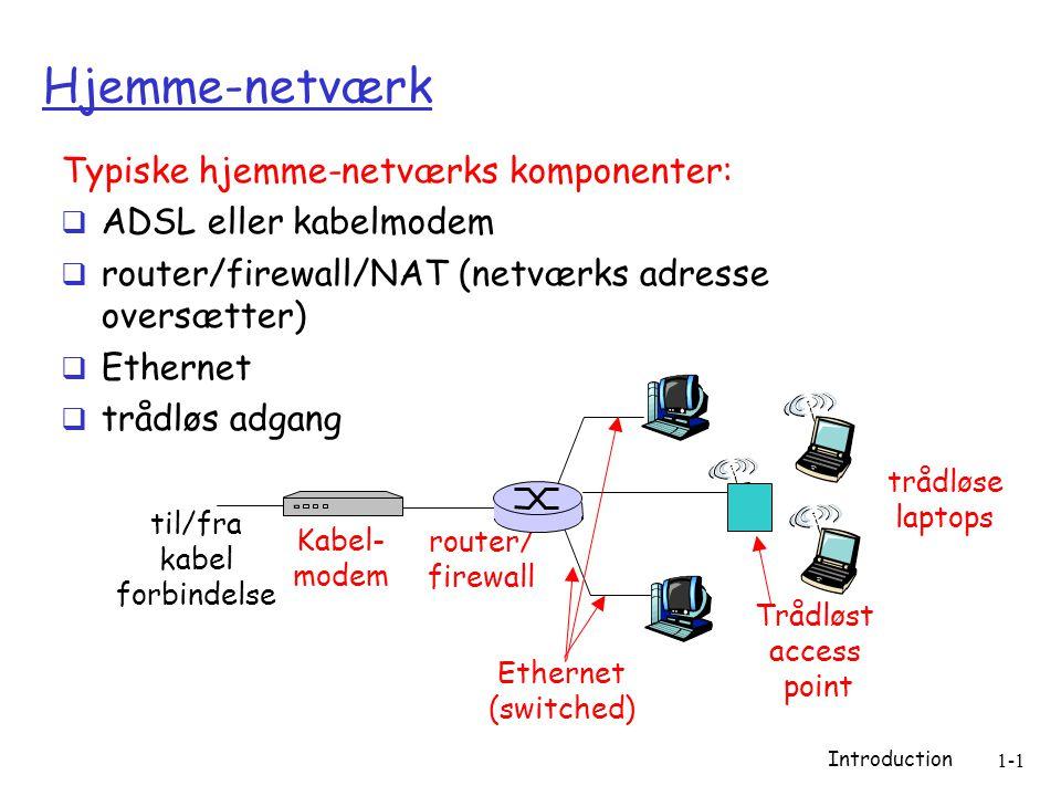 Introduction 1-1 Hjemme-netværk Typiske hjemme-netværks komponenter:  ADSL eller kabelmodem  router/firewall/NAT (netværks adresse oversætter)  Ethernet  trådløs adgang Trådløst access point trådløse laptops router/ firewall Kabel- modem til/fra kabel forbindelse Ethernet (switched)