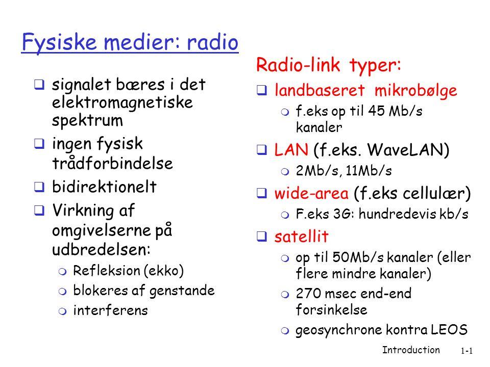 Introduction 1-1 Fysiske medier: radio  signalet bæres i det elektromagnetiske spektrum  ingen fysisk trådforbindelse  bidirektionelt  Virkning af omgivelserne på udbredelsen:  Refleksion (ekko)  blokeres af genstande  interferens Radio-link typer:  landbaseret mikrobølge  f.eks op til 45 Mb/s kanaler  LAN (f.eks.