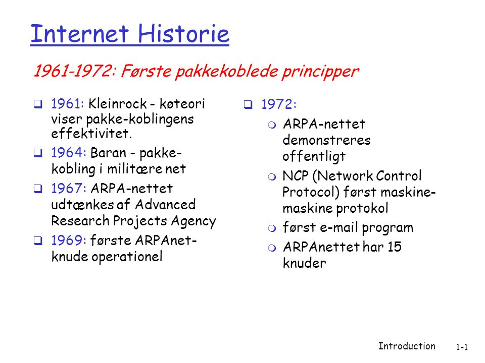 Introduction 1-1 Internet Historie  1961: Kleinrock - køteori viser pakke-koblingens effektivitet.