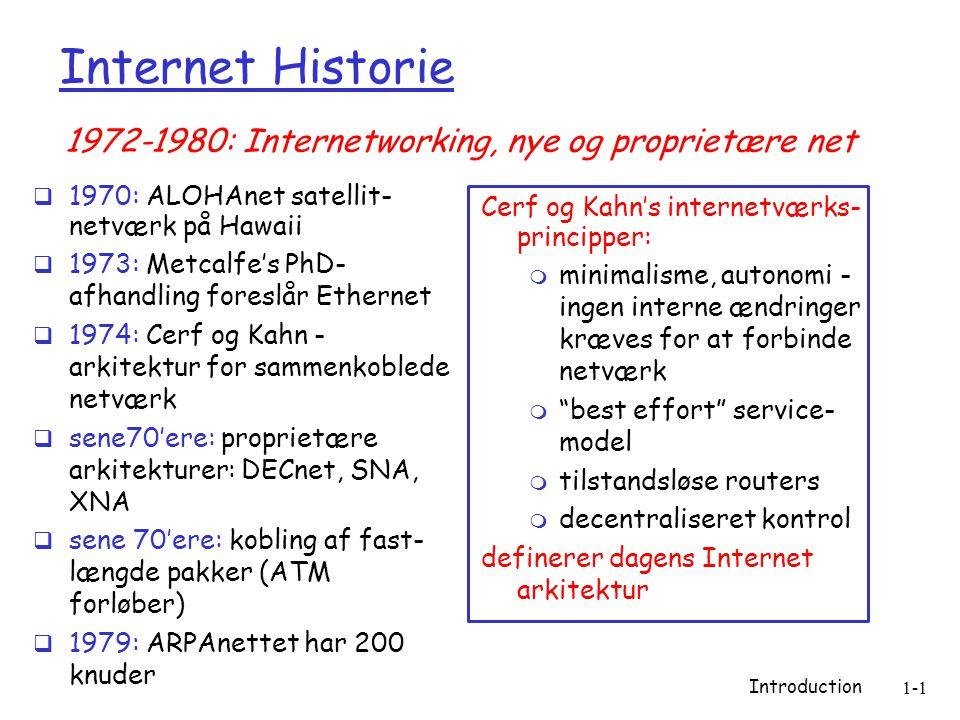 Introduction 1-1 Internet Historie  1970: ALOHAnet satellit- netværk på Hawaii  1973: Metcalfe's PhD- afhandling foreslår Ethernet  1974: Cerf og Kahn - arkitektur for sammenkoblede netværk  sene70'ere: proprietære arkitekturer: DECnet, SNA, XNA  sene 70'ere: kobling af fast- længde pakker (ATM forløber)  1979: ARPAnettet har 200 knuder Cerf og Kahn's internetværks- principper:  minimalisme, autonomi - ingen interne ændringer kræves for at forbinde netværk  best effort service- model  tilstandsløse routers  decentraliseret kontrol definerer dagens Internet arkitektur 1972-1980: Internetworking, nye og proprietære net