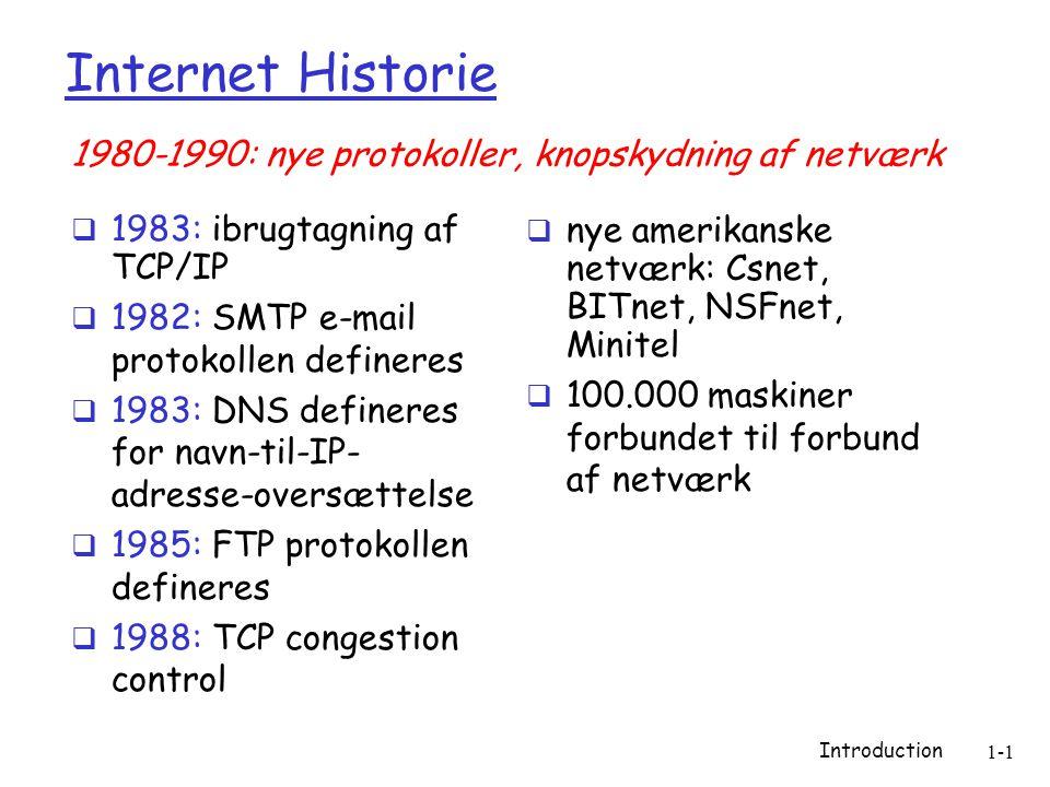 Introduction 1-1 Internet Historie  1983: ibrugtagning af TCP/IP  1982: SMTP e-mail protokollen defineres  1983: DNS defineres for navn-til-IP- adresse-oversættelse  1985: FTP protokollen defineres  1988: TCP congestion control  nye amerikanske netværk: Csnet, BITnet, NSFnet, Minitel  100.000 maskiner forbundet til forbund af netværk 1980-1990: nye protokoller, knopskydning af netværk