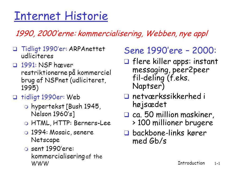 Introduction 1-1 Internet Historie  Tidligt 1990'er: ARPAnettet udliciteres  1991: NSF hæver restriktionerne på kommerciel brug af NSFnet (udliciteret, 1995)  tidligt 1990er: Web  hypertekst [Bush 1945, Nelson 1960's]  HTML, HTTP: Berners-Lee  1994: Mosaic, senere Netscape  sent 1990'ere: kommercialisering af the WWW Sene 1990'ere – 2000:  flere killer apps: instant messaging, peer2peer fil-deling (f.eks.