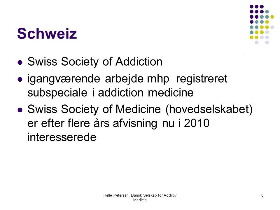 Helle Petersen, Dansk Selskab for Addiltiv Medicin 8 Schweiz  Swiss Society of Addiction  igangværende arbejde mhp registreret subspeciale i addiction medicine  Swiss Society of Medicine (hovedselskabet) er efter flere års afvisning nu i 2010 interesserede